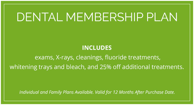 Dental Membership Plan: Includes exams, X-rays, cleanings, fluoride treatments, whitening trays and bleach, and 25% off additional treatments.
